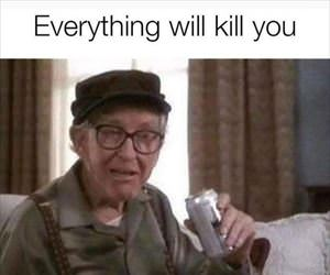 everything will kill you
