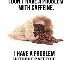 i dont have a problem with caffein funny picture