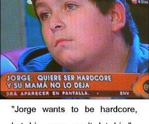Jorge is hardcore