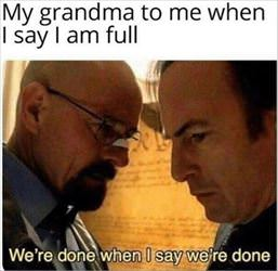 my grandma when I say I am full
