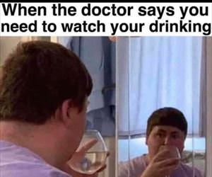 watch you drinking