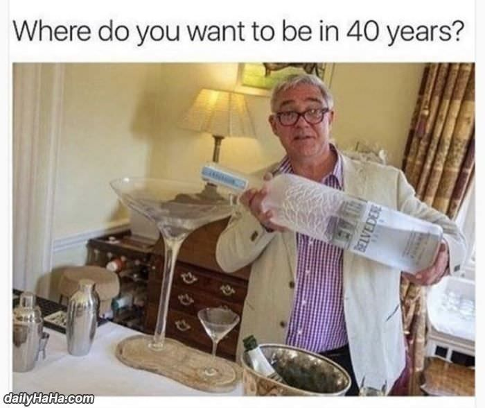 where do you want to be in 40 years funny picture